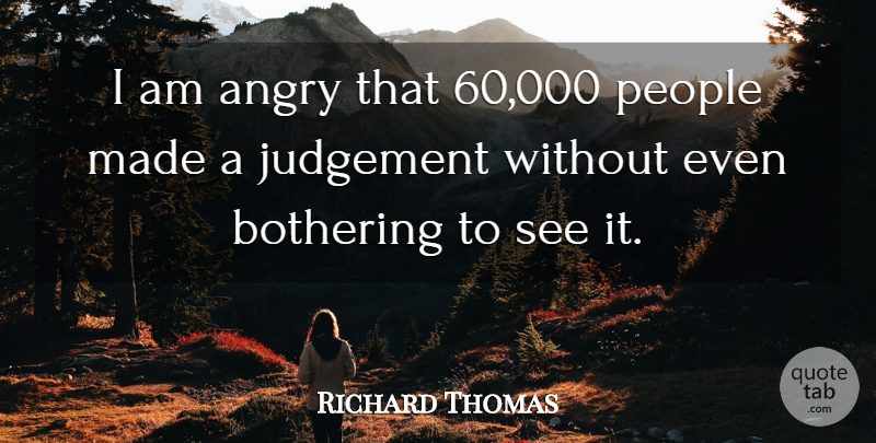 Richard Thomas Quote About Angry, Bothering, Judgement, People: I Am Angry That 60...