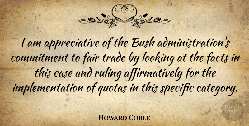 Howard Coble Quote About Bush, Case, Commitment, Facts, Fair: I Am Appreciative Of The...