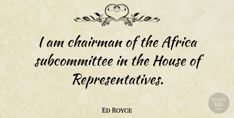 Ed Royce Quote About House, House Of Representatives, Representatives: I Am Chairman Of The...