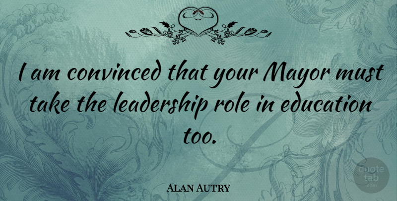 Alan Autry Quote About Roles, Mayors, Convinced: I Am Convinced That Your...