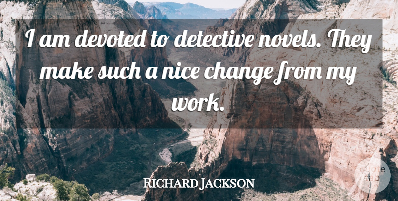 Richard Jackson Quote About Change, Detective, Devoted, Nice: I Am Devoted To Detective...