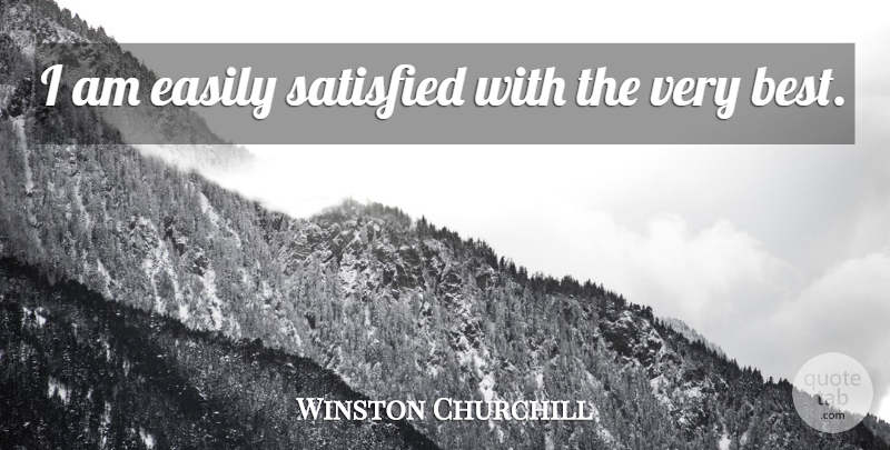 Winston Churchill Quote About Motivational, Sarcastic, Humorous: I Am Easily Satisfied With...