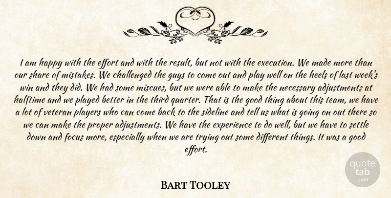 Bart Tooley Quote About Challenged, Effort, Experience, Focus, Good: I Am Happy With The...