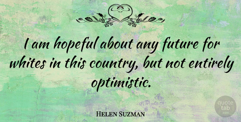 Helen Suzman Quote About Entirely, Future, Whites: I Am Hopeful About Any...