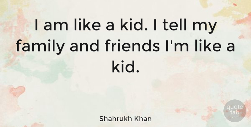 Shahrukh Khan Quote About Kids, Family And Friends, My Family: I Am Like A Kid...