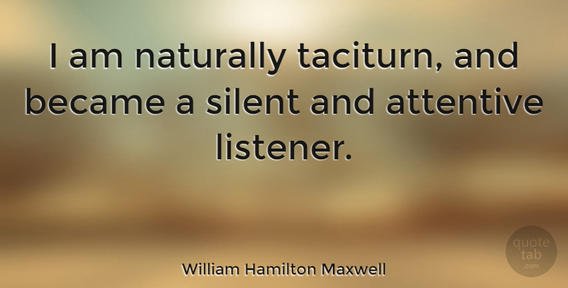 William Hamilton Maxwell Quote About Silent, Listeners, Taciturn: I Am Naturally Taciturn And...