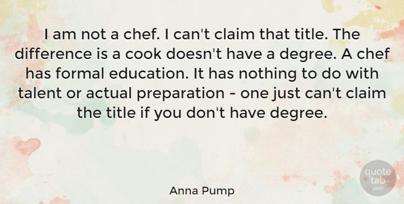 Anna Pump Quote About Actual, Claim, Cook, Difference, Education: I Am Not A Chef...