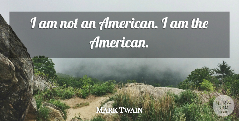 Mark Twain Quote About undefined: I Am Not An American...
