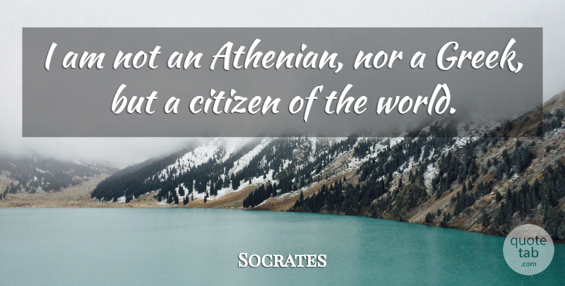 Socrates I Am Not An Athenian Nor A Greek But A Citizen Of The