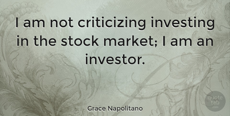 Grace Napolitano Quote About Investing, Criticize, Investors: I Am Not Criticizing Investing...