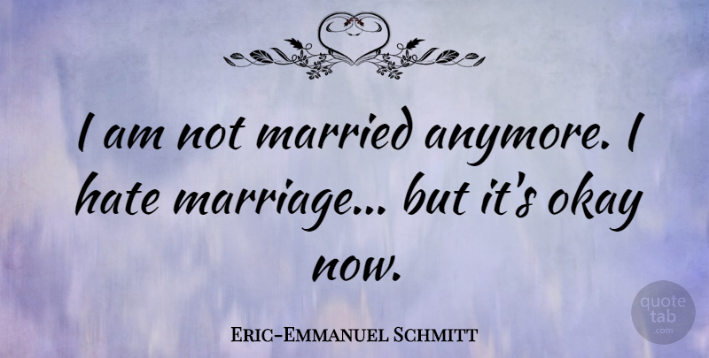 Eric Emmanuel Schmitt I Am Not Married Anymore I Hate Marriage