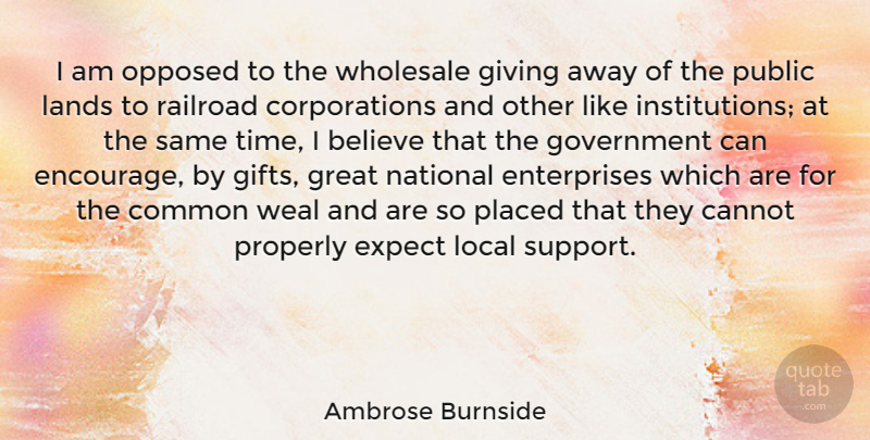 Ambrose Burnside Quote About Believe, Cannot, Common, Expect, Giving: I Am Opposed To The...