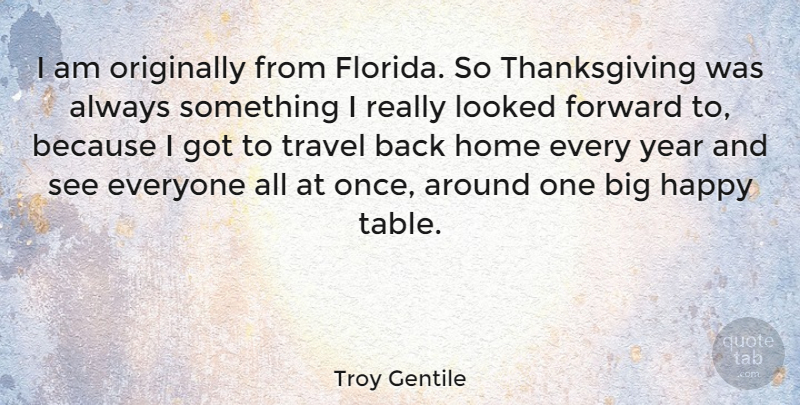 Troy Gentile Quote About Forward, Home, Looked, Originally, Thanksgiving: I Am Originally From Florida...
