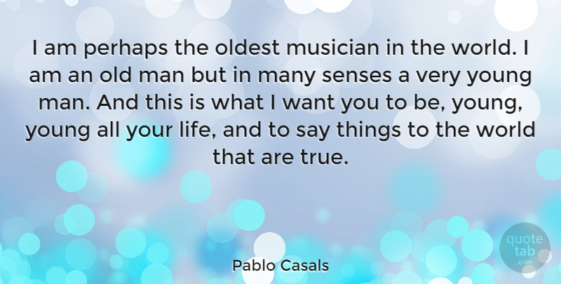 Pablo Casals Quote About Man, Musician, Oldest, Perhaps: I Am Perhaps The Oldest...