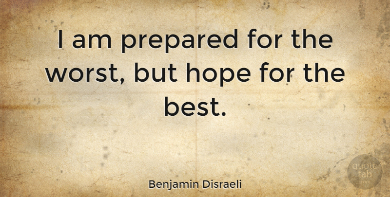 Benjamin Disraeli Quote About Inspirational, Hope, Planning: I Am Prepared For The...