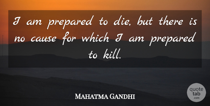 Mahatma Gandhi Quote About Preparation, Causes, Imperfect: I Am Prepared To Die...