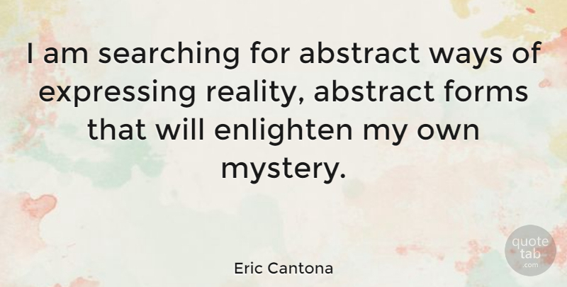 Eric Cantona Quote About Reality, Way, Enlightening: I Am Searching For Abstract...