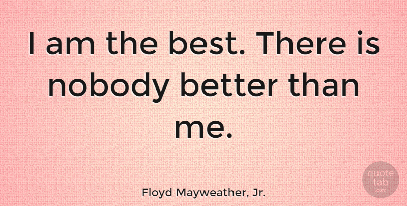 Floyd Mayweather Jr I Am The Best There Is Nobody Better Than Me
