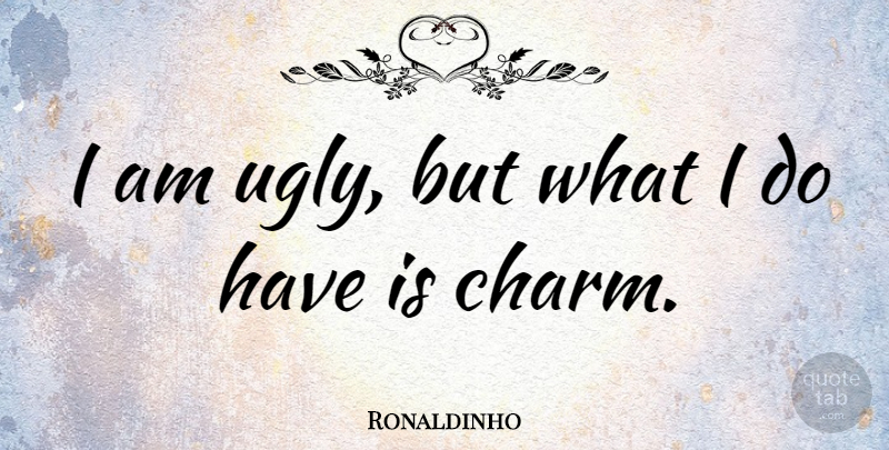 Ronaldinho Quote About Ugly, Charm, I Am Ugly: I Am Ugly But What...