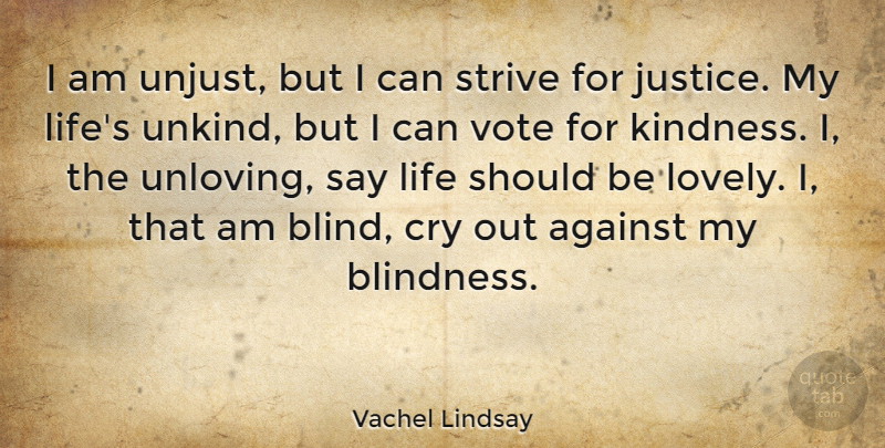 Vachel Lindsay Quote About Against, American Poet, Cry, Justice, Life: I Am Unjust But I...