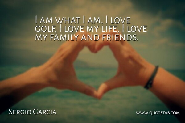 Sergio Garcia Quote About Golf, Love Of My Life, I Love My Family: I Am What I Am...