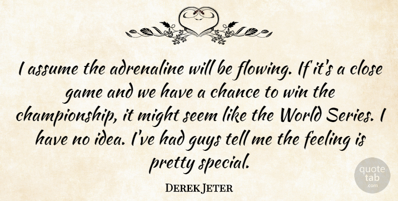 Derek Jeter Quote About Adrenaline, Assume, Chance, Close, Feeling: I Assume The Adrenaline Will...