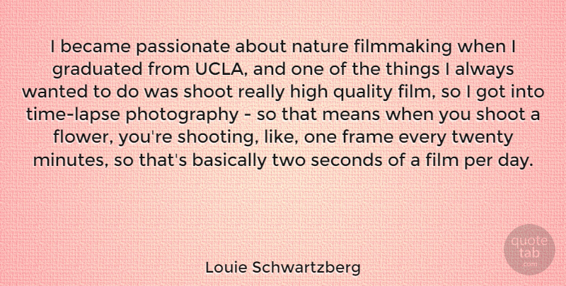 Louie Schwartzberg Quote About Basically, Became, Filmmaking, Frame, Graduated: I Became Passionate About Nature...