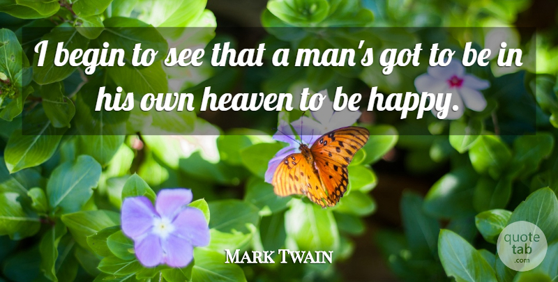 Mark Twain Quote About Happiness, Men, Heaven: I Begin To See That...