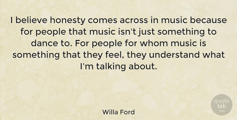 Willa Ford Quote About Across, Believe, Music, People, Talking: I Believe Honesty Comes Across...