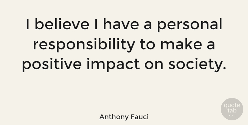 Anthony Fauci Quote About Believe, Responsibility, Impact: I Believe I Have A...