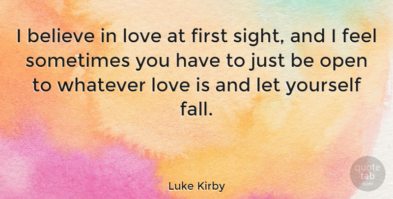 Luke Kirby Quote About Believe, Love, Open, Whatever: I Believe In Love At...