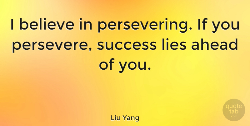 Liu Yang Quote About Lying, Believe, Persevere: I Believe In Persevering If...