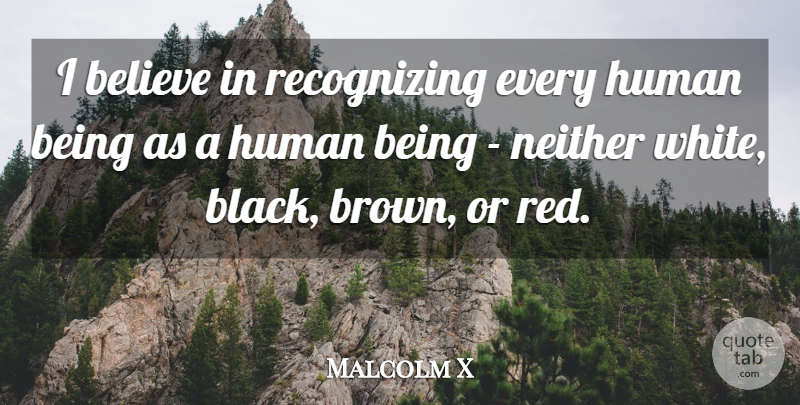 Malcolm X Quote About Believe, White, Black: I Believe In Recognizing Every...