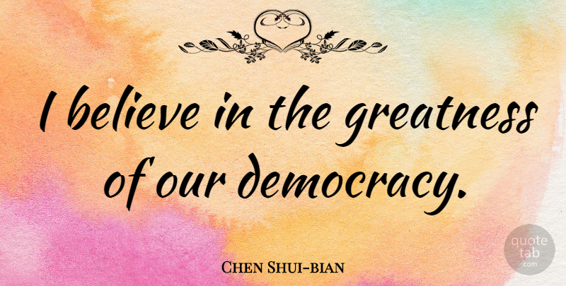 Chen Shui-bian Quote About Believe, Greatness, Democracy: I Believe In The Greatness...