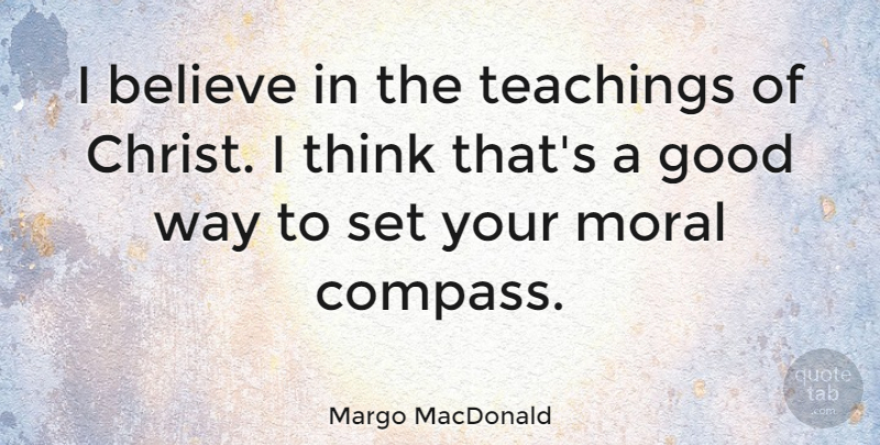 Margo MacDonald Quote About Believe, Good, Moral, Teachings: I Believe In The Teachings...