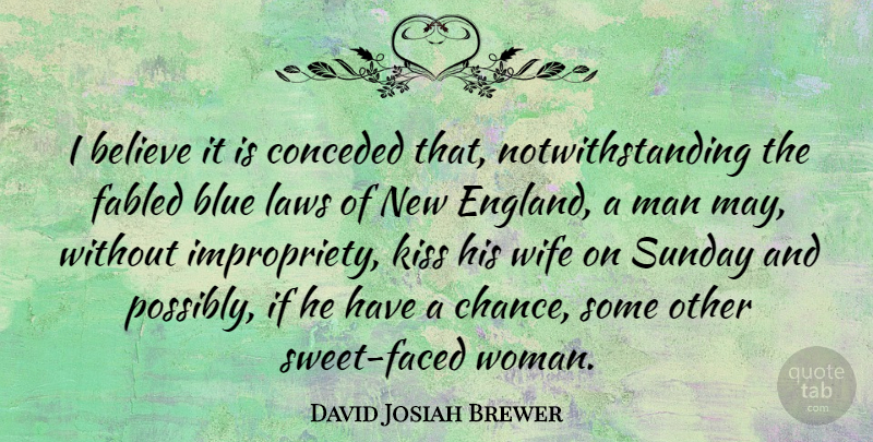 David Josiah Brewer Quote About Believe, Blue, Chance, Kiss, Laws: I Believe It Is Conceded...