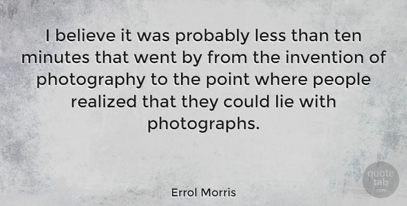 Errol Morris Quote About Believe, Less, Minutes, People, Realized: I Believe It Was Probably...
