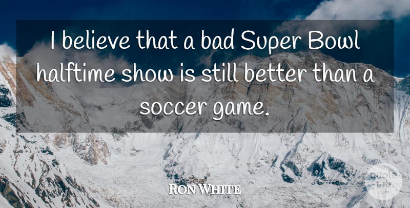 Ron White Quote About Soccer, Believe, Games: I Believe That A Bad...