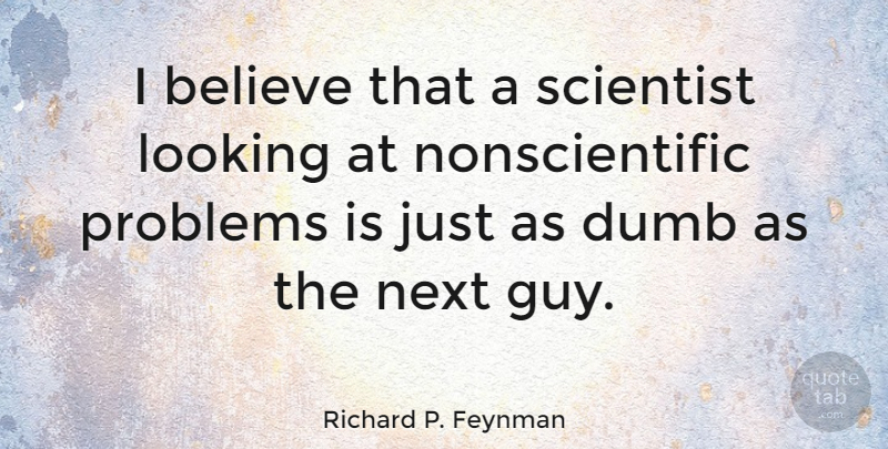 Richard P. Feynman Quote About Stupid, Believe, Guy: I Believe That A Scientist...