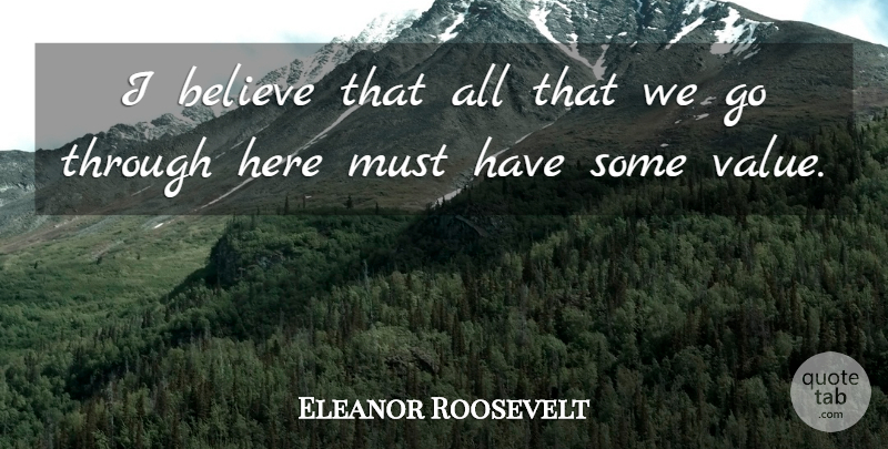 Eleanor Roosevelt Quote About Believe, Belief, I Believe: I Believe That All That...