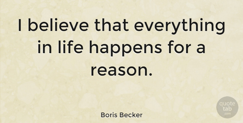 Boris Becker Quote About Believe, Reason, Life Happens: I Believe That Everything In...