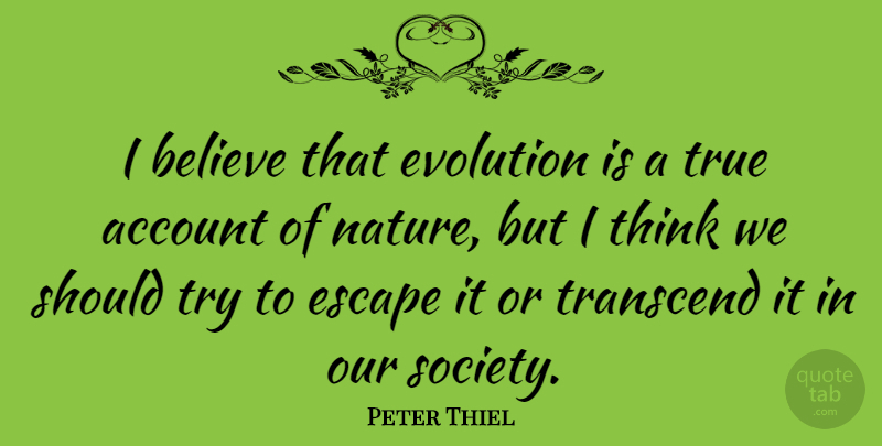 Peter Thiel Quote About Account, Believe, Escape, Evolution, Nature: I Believe That Evolution Is...