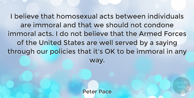 Peter Pace Quote About Acts, Believe, Forces, Homosexual, Immoral: I Believe That Homosexual Acts...