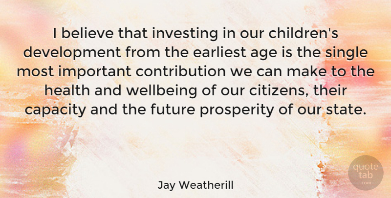 Jay Weatherill Quote About Age, Believe, Capacity, Earliest, Future: I Believe That Investing In...