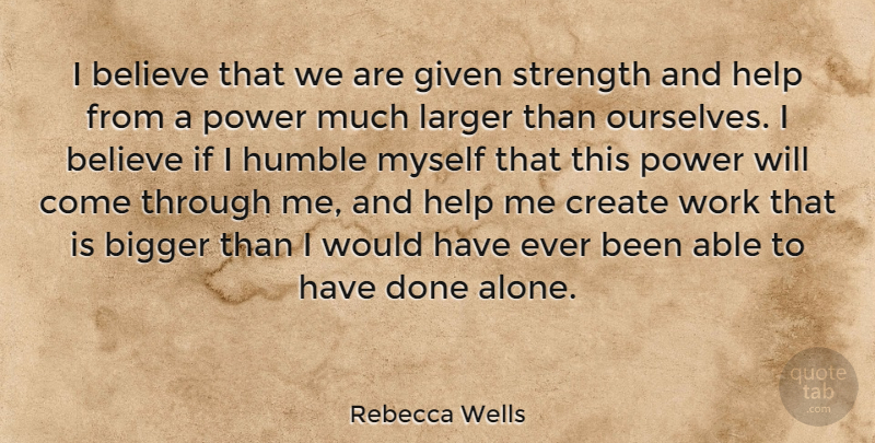 Rebecca Wells Quote About Believe, Humble, Done: I Believe That We Are...