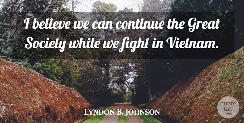 Lyndon B Johnson I Believe We Can Continue The Great Society While