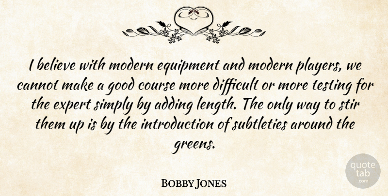Bobby Jones Quote About Adding, Believe, Cannot, Course, Difficult: I Believe With Modern Equipment...