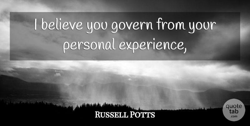 Russell Potts Quote About Believe, Govern, Personal: I Believe You Govern From...
