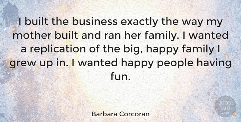 Barbara Corcoran Quote About Built, Business, Exactly, Family, Grew: I Built The Business Exactly...