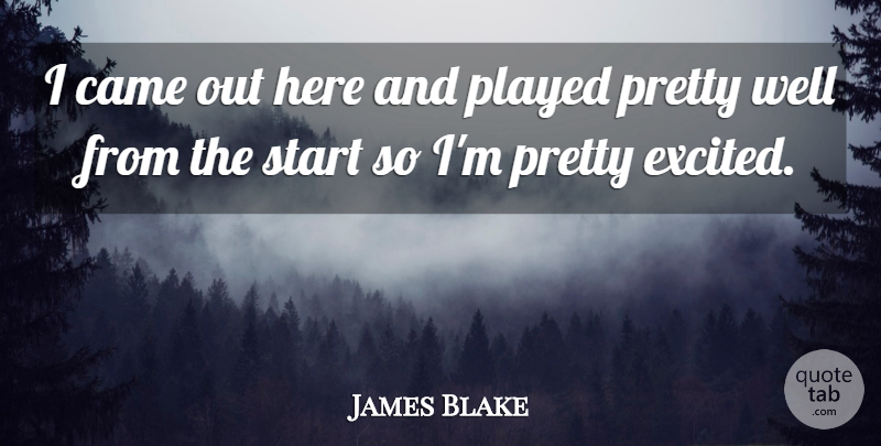 James Blake Quote About Came, Played, Start: I Came Out Here And...